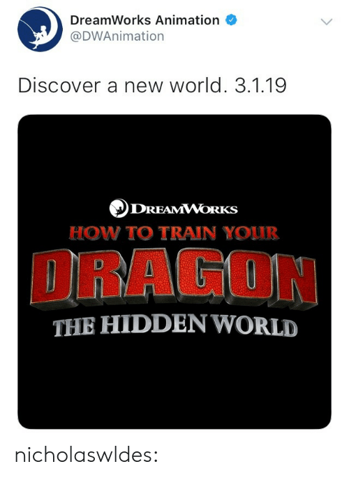 Tumblr, Blog, and Discover: DreamWorks Animation  @DWAnimation  Discover a new world. 3.1.19  DREAMVVOrKs  HOW TO TRAIN YOUUR  DRAGON  THE HIDDEN WORLD nicholaswldes: