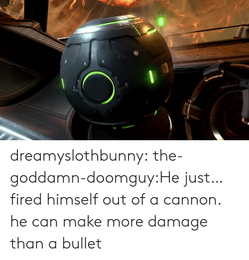 Tumblr, Blog, and Com: dreamyslothbunny:  the-goddamn-doomguy:He just… fired himself out of a cannon. he can make more damage than a bullet