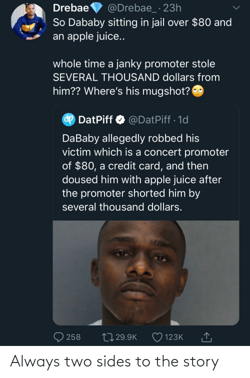 mugshot: Drebae  So Dababy sitting in jail over $80 and  an apple juice..  @Drebae_ · 23h  whole time a janky promoter stole  SEVERAL THOUSAND dollars from  him?? Where's his mugshot?  dp  DatPiff O @DatPiff · 1d  DaBaby allegedly robbed his  victim which is a concert promoter  of $80, a credit card, and then  doused him with apple juice after  the promoter shorted him by  several thousand dollars.  27 29.9K  258  123K Always two sides to the story