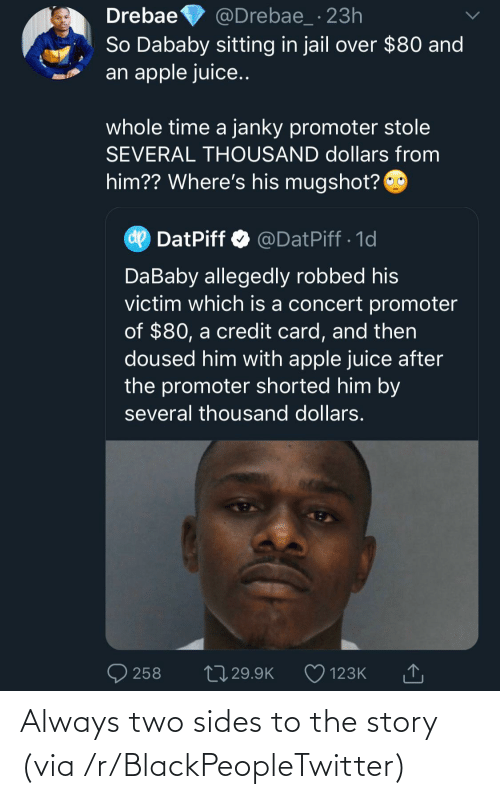 mugshot: Drebae  So Dababy sitting in jail over $80 and  an apple juice..  @Drebae_ · 23h  whole time a janky promoter stole  SEVERAL THOUSAND dollars from  him?? Where's his mugshot?  dp  DatPiff O @DatPiff · 1d  DaBaby allegedly robbed his  victim which is a concert promoter  of $80, a credit card, and then  doused him with apple juice after  the promoter shorted him by  several thousand dollars.  27 29.9K  258  123K Always two sides to the story (via /r/BlackPeopleTwitter)