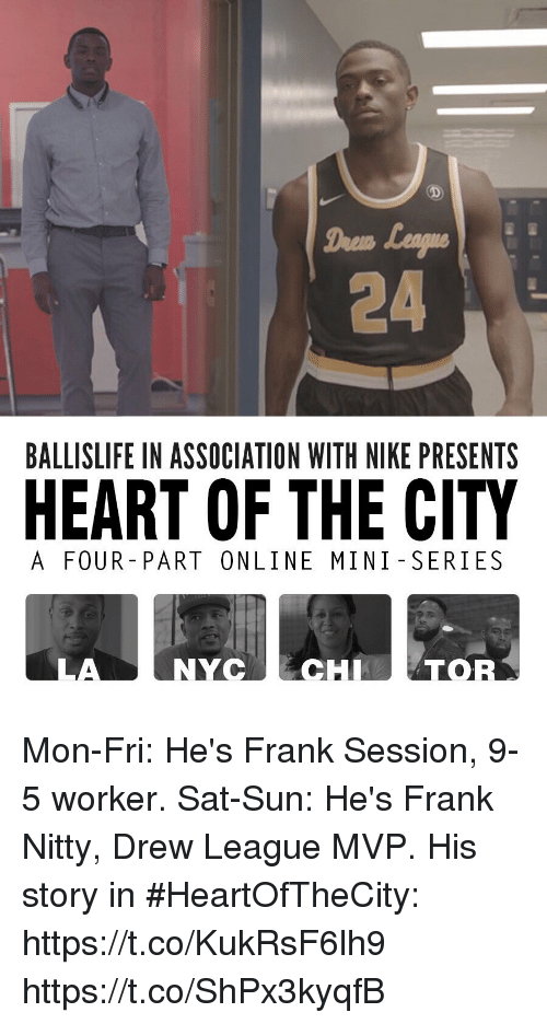 miny: Drem  24  BALLISLIFE IN ASSOCIATION WITH NIKE PRESENTS  HEART OF THE CITY  A FOUR- PART ONLINE MINI SERIES  LA  NYCECHTOR Mon-Fri: He's Frank Session, 9-5 worker. Sat-Sun: He's Frank Nitty, Drew League MVP.  His story in #HeartOfTheCity: https://t.co/KukRsF6lh9 https://t.co/ShPx3kyqfB
