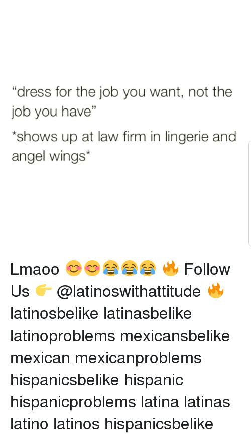 "Latinos, Memes, and Angel: ""dress for the job you want, not the  job you have""  shows up at law firm in lingerie and  angel wings* Lmaoo 😊😊😂😂😂 🔥 Follow Us 👉 @latinoswithattitude 🔥 latinosbelike latinasbelike latinoproblems mexicansbelike mexican mexicanproblems hispanicsbelike hispanic hispanicproblems latina latinas latino latinos hispanicsbelike"
