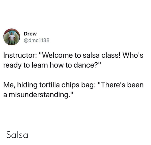"salsa: Drew  @dmc1138  Instructor: ""Welcome to salsa class! Who's  ready to learn how to dance?""  Me, hiding tortilla chips bag: ""There's been  a misunderstanding."" Salsa"