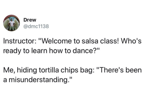 "salsa: Drew  @dmc1138  Instructor: ""Welcome to salsa class! Who's  ready to learn how to dance?""  Me, hiding tortilla chips bag: ""There's been  a misunderstanding."""