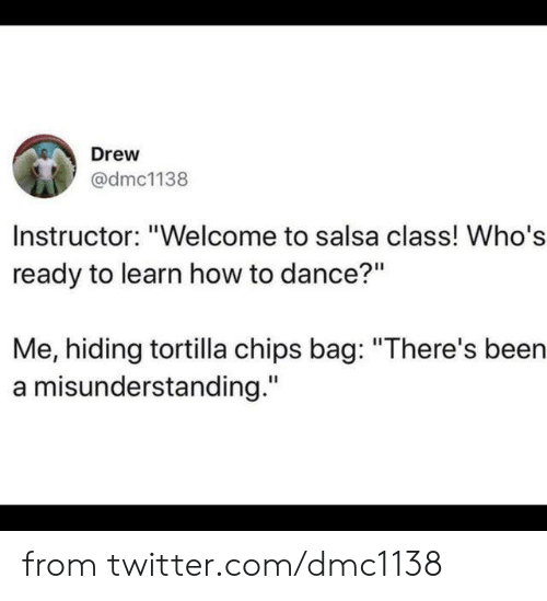 "salsa: Drew  @dmc1138  Instructor: ""Welcome to salsa class! Who's  ready to learn how to dance?""  Me, hiding tortilla chips bag: ""There's been  a misunderstanding."" from twitter.com/dmc1138"