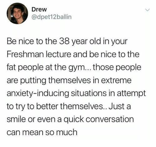 fat people: Drew  @dpet12ballin  Be nice to the 38 year old in your  Freshman lecture and be nice to the  fat people at the gym... those people  are putting themselves in extreme  anxiety-inducing situations in attempt  to try to better themselves.. Just a  smile or even a quick conversation  can mean so much