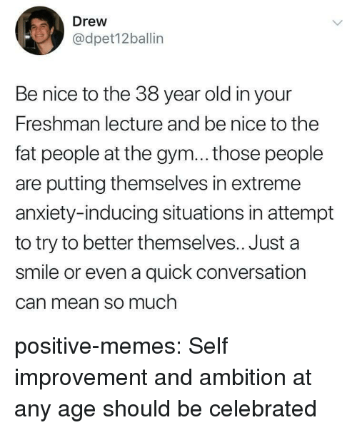 fat people: Drew  @dpet12ballin  Be nice to the 38 year old in your  Freshman lecture and be nice to the  fat people at the gym... those people  are putting themselves in extreme  anxiety-inducing situations in attempt  to try to better themselves.. Just a  smile or even a quick conversation  Can mean so much positive-memes:  Self improvement and ambition at any age should be celebrated
