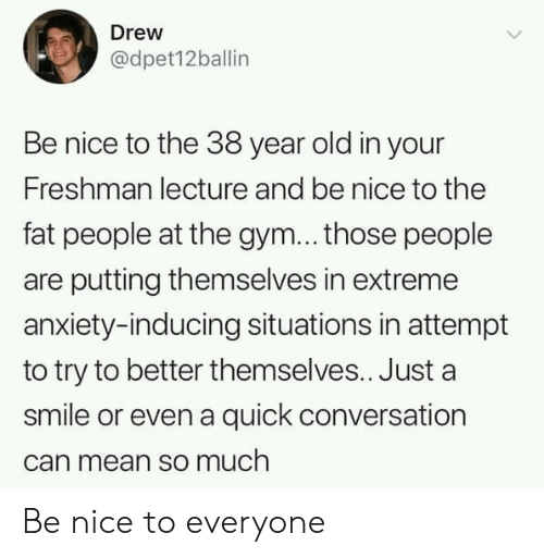 Gym, Anxiety, and Mean: Drew  @dpet12ballin  Be nice to the 38 year old in your  Freshman lecture and be nice to the  fat people at the gym... those people  are putting themselves in extreme  anxiety-inducing situations in attempt  to try to better themselves.. Just a  smile or even a quick conversation  can mean so much Be nice to everyone