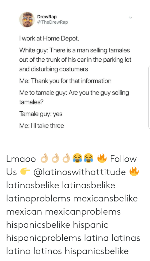 Latinos, Memes, and Work: DrewRap  @TheDrewRap  I work at Home Depot.  White guy: Ihere is a man selling tamales  out of the trunk of his car in the parking lot  and disturbing costumers  Me: Thank you for that information  Me to tamale guy: Are you the guy selling  tamales?  Tamale guy: yes  Me: I'll take three Lmaoo 👌🏼👌🏼👌🏼😂😂 🔥 Follow Us 👉 @latinoswithattitude 🔥 latinosbelike latinasbelike latinoproblems mexicansbelike mexican mexicanproblems hispanicsbelike hispanic hispanicproblems latina latinas latino latinos hispanicsbelike