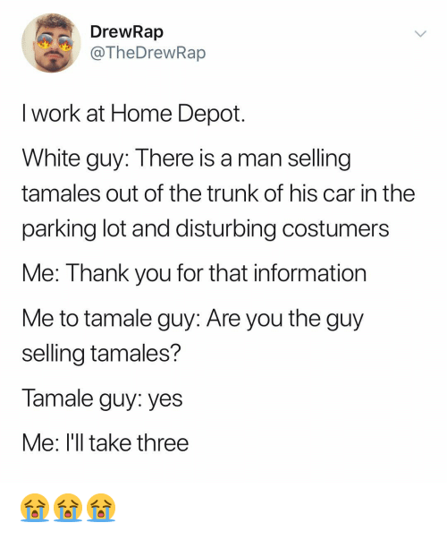 trunk: DrewRap  TheDrewRap  I work at Home Depot  White guy: There is a man selling  tamales out of the trunk of his car in the  parking lot and disturbing costumers  Me: Thank you for that information  Me to tamale guy: Are you the guy  selling tamales?  Tamale guy: yes  Me: l'll take three 😭😭😭