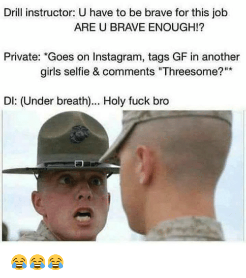 "Girls, Instagram, and Selfie: Drill instructor: U have to be brave for this job  ARE U BRAVE ENOUGH!  Private: ""Goes on Instagram, tags GF in another  girls selfie & comments ""Threesome?  DI: (Under breath)... Holy fuck bro 😂😂😂"