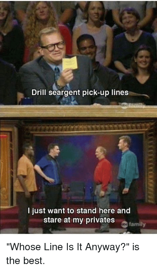 """whose line is it anyway: Drill seargent pick-up lines  I just want to stand here and  stare at my privates  family """"Whose Line Is It Anyway?"""" is the best."""