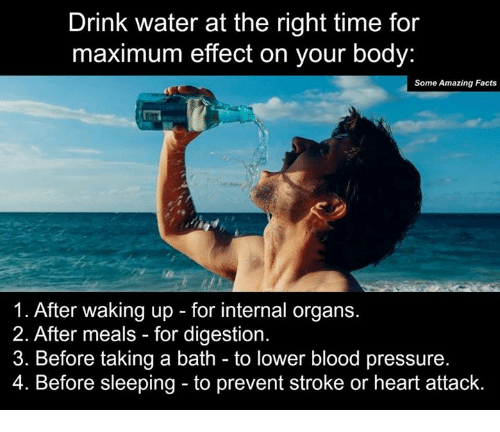 takes a bath: Drink water at the right time for  maximum effect on your body:  Some Amazing Facts  1. After waking up for internal organs.  2. After meals for digestion.  3. Before taking a bath to lower blood pressure.  4. Before sleeping to prevent stroke or heart attack.