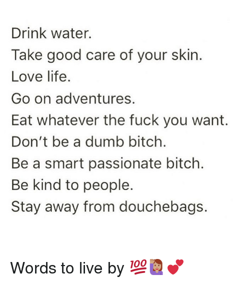the fuck you want: Drink water.  Take good care of your skin.  Love life.  Go on adventures.  Eat whatever the fuck you want.  Don't be a dumb bitch.  Be a smart passionate bitch.  Be kind to people.  Stay away from douchebags. Words to live by 💯🙋🏽♀️💕