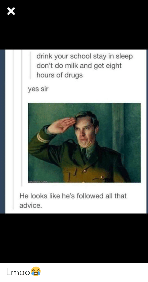 yes sir: drink your school stay in sleep  don't do milk and get eight  hours of drugs  yes sir  He looks like he's followed all that  advice. Lmao😂