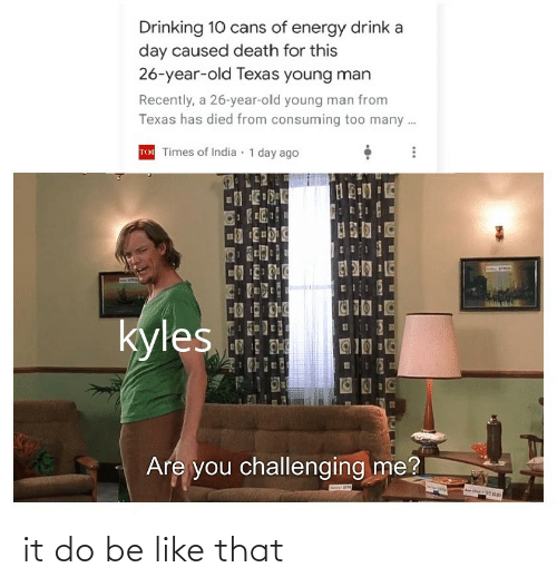 Be Like, Drinking, and Energy: Drinking 10 cans of energy drink a  day caused death for this  26-year-old Texas young man  Recently, a 26-year-old young man from  Texas has died from consuming too many .  TO Times of India · 1 day ago  C10  kyles  Are you challenging me? it do be like that