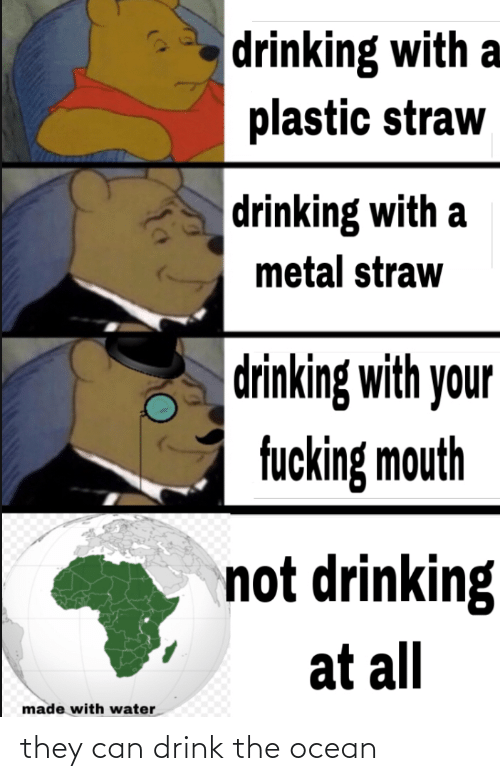 Drinking: drinking with a  plastic straw  drinking with a  metal straw  drinking with your  fucking mouth  not drinking  at all  made with water they can drink the ocean