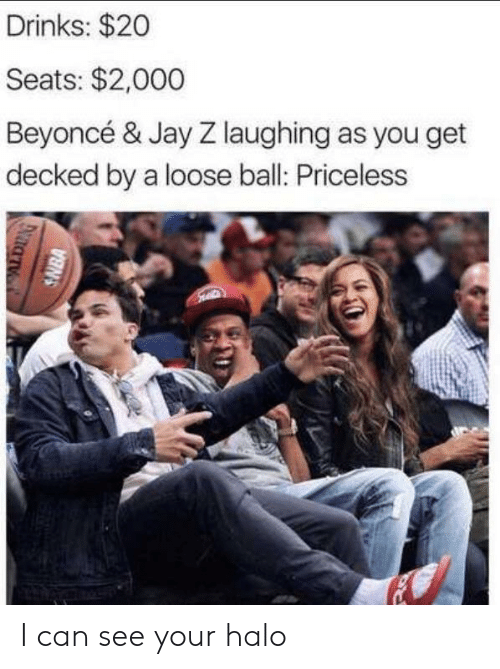 Jay: Drinks: $20  Seats: $2,000  Beyoncé & Jay Z laughing as you get  decked by a loose ball: Priceless  SNBA I can see your halo