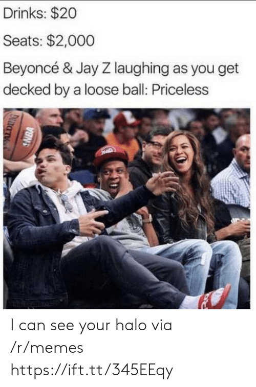 Halo: Drinks: $20  Seats: $2,000  Beyoncé & Jay Z laughing as you get  decked by a loose ball: Priceless  SNBA I can see your halo via /r/memes https://ift.tt/345EEqy