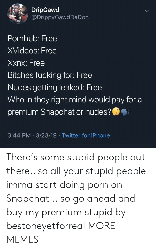 Dank, Fucking, and Iphone: DripGawd  @DrippyGawdDa Don  Pornhub: Free  XVideos: Free  Xxnx: Free  Bitches fucking for: Free  Nudes getting leaked: Free  Who in they right mind would pay for a  premium Snapchat or nudes?  3:44 PM 3/23/19 Twitter for iPhone There's some stupid people out there.. so all your stupid people imma start doing porn on Snapchat .. so go ahead and buy my premium stupid by bestoneyetforreal MORE MEMES