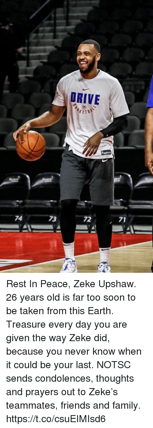 Family, Friends, and Soon...: DRIVE I  ETB  72  71  74  73 Rest In Peace, Zeke Upshaw.  26 years old is far too soon to be taken from this Earth. Treasure every day you are given the way Zeke did, because you never know when it could be your last.  NOTSC sends condolences, thoughts and prayers out to Zeke's teammates, friends and family. https://t.co/csuEIMIsd6