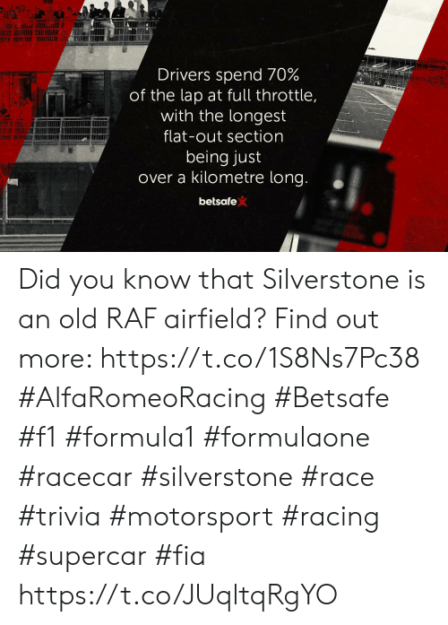 Memes, F1, and Old: Drivers spend 70%  of the lap at full throttle,  with the longest  flat-out section  being just  over a kilometre long.  betsafe Did you know that Silverstone is an old RAF airfield? Find out more: https://t.co/1S8Ns7Pc38  #AlfaRomeoRacing #Betsafe #f1 #formula1 #formulaone #racecar #silverstone #race #trivia #motorsport #racing #supercar #fia https://t.co/JUqltqRgYO
