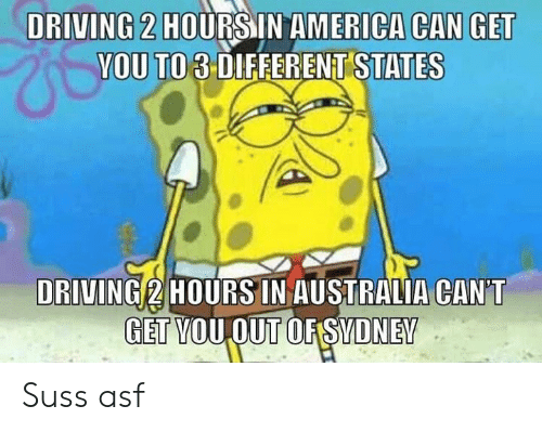 America, Driving, and Memes: DRIVING 2 HOURSIN AMERICA CAN GET  YOU TO 3 DIFFERENT STATES  DRIVING 2 HOURS IN AUSTRALIA CAN'T  GET VOUOUT OFSVDNEV Suss asf