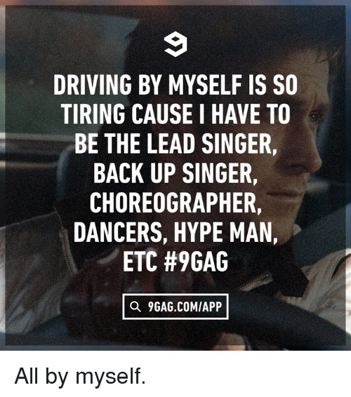 Dancers: DRIVING BY MYSELF IS SO  TIRING CAUSE I HAVE TO  BE THE LEAD SINGER,  BACK UP SINGER,  CHOREOGRAPHER,  DANCERS, HYPE MAN,  ETC #9GAG  Q 9GAG.COMIAPP All by myself.