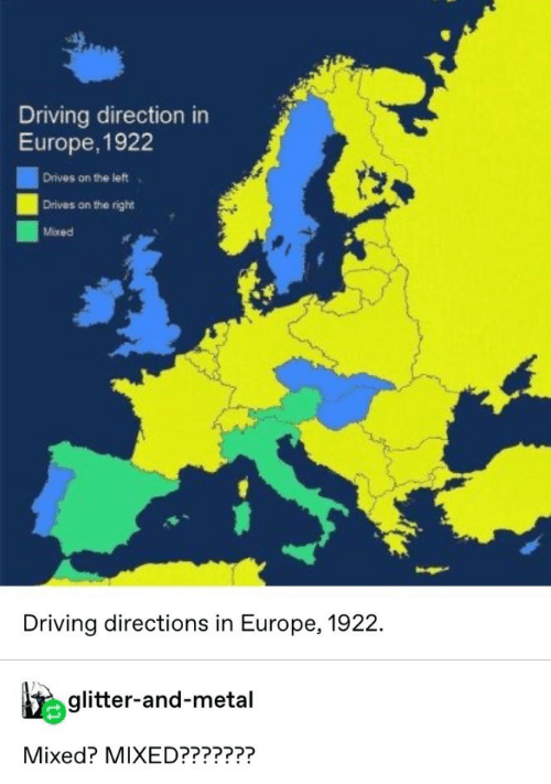 Mixed: Driving direction in  Europe, 1922  Drives on the left  Drives on the right  Mixed  Driving directions in Europe, 1922.  glitter-and-metal  Mixed? MIXED???????