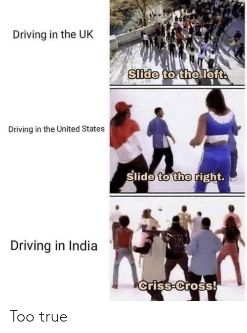 Driving, True, and Cross: Driving in the UK  Slide to the left.  Driving in the United States  Slide to the right.  12  Driving in India  Criss-Cross! Too true