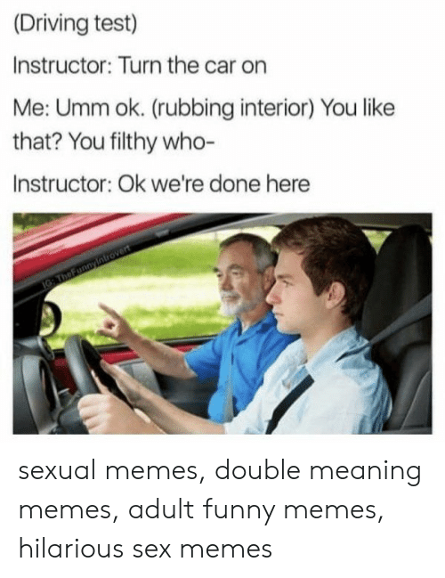 Sex Memes: (Driving test)  Instructor: Turn the car on  Me: Umm ok. (rubbing interior) You like  that? You filthy who-  Instructor: Ok we're done here sexual memes, double meaning memes, adult funny memes, hilarious sex memes