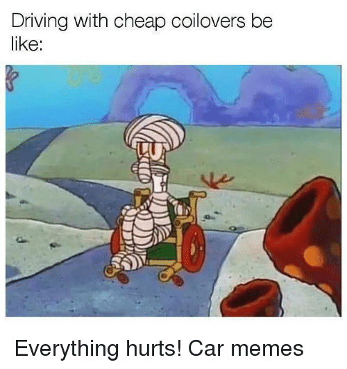 Car Memes: Driving with cheap coilovers be  like: Everything hurts! Car memes