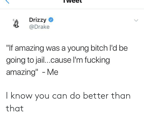 "Bitch, Drake, and Facepalm: Drizzy  @Drake  ""f amazing was a young bitch l'd be  going to jai...cause I'm fucking  amazing"" - Me I know you can do better than that"
