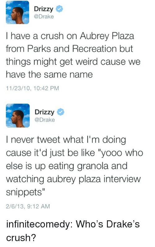 """Parks and Recreation: Drizzy  @Drake  I have a crush on Aubrey Plaza  from Parks and Recreation but  things might get weird cause we  have the same name  11/23/10, 10:42 PM   Drizzy  @Drake  I never tweet what I'm doing  cause it'd just be like """"yooo who  else is up eating granola and  watching aubrey plaza interview  snippets""""  2/6/13, 9:12 AM infinitecomedy:  Who's Drake's crush?"""