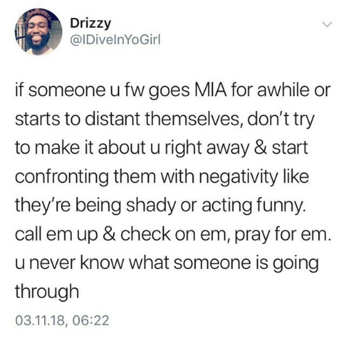 right away: Drizzy  @IDivelnYoGirl  if someone u fw goes MIA for awhile or  starts to distant themselves, don't try  to make it about u right away & start  confronting them with negativity like  they're being shady or acting funny  call em up & check on em, pray for em.  u never know what someone is going  through  03.11.18, 06:22