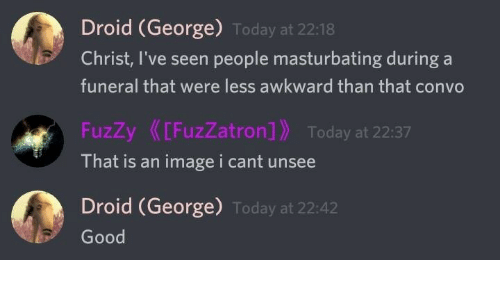 masturbating: Droid (George) Today at 22:18  Christ, I've seen people masturbating during a  funeral that were less awkward than that convo  FuzZy[FuzZatron] Today at 22:37  That is an imagei cant unsee  Droid (George) Today at 22:42  Good