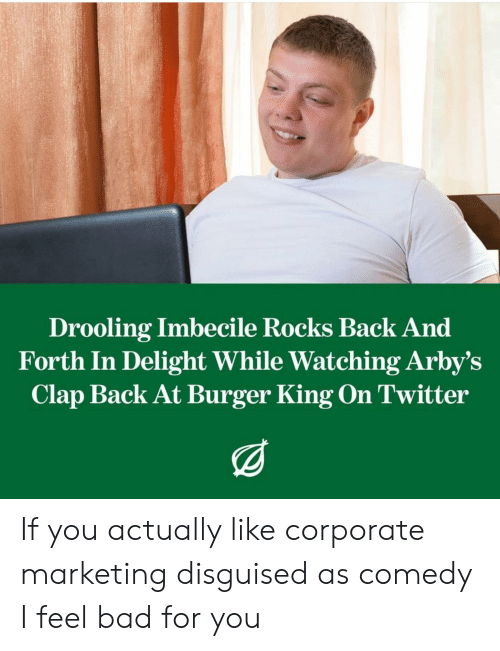 Bad, Burger King, and Twitter: Drooling Imbecile Rocks Back And  Forth In Delight While Watching Arby's  Clap Back At Burger King On Twitter If you actually like corporate marketing disguised as comedy I feel bad for you