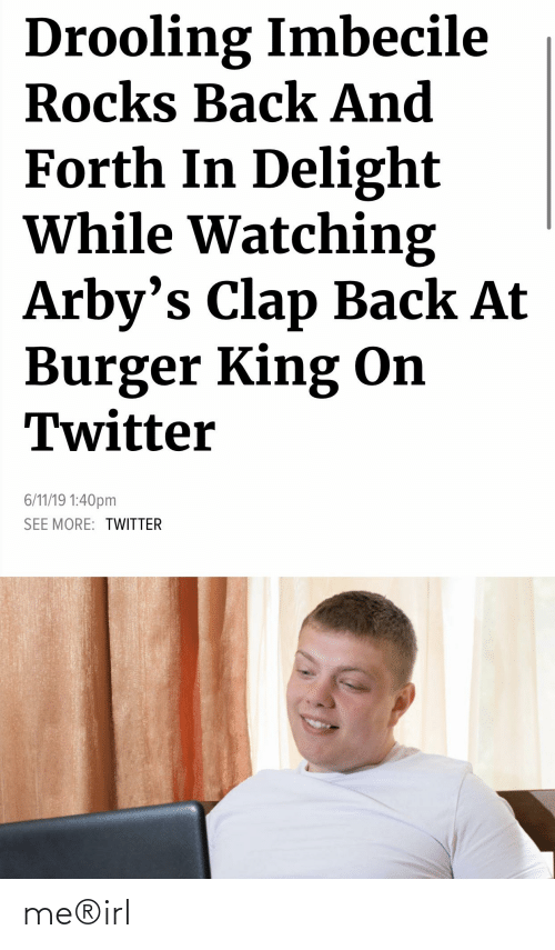 imbecile: Drooling Imbecile  Rocks Back And  Forth In Delight  While Watching  Arby's Clap Back At  Burger King On  Twitter  6/11/19 1:40pm  SEE MORE: TWITTER me®irl