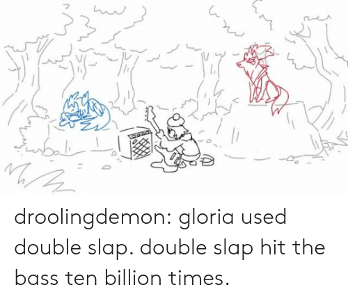 billion: droolingdemon:   gloria used double slap. double slap hit the bass ten billion times.