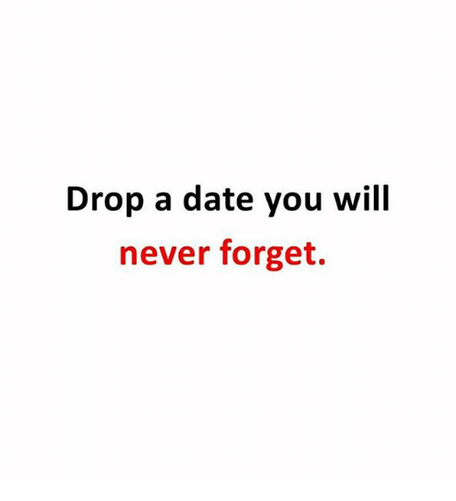 Memes, Date, and Never: Drop a date you will  never forget.