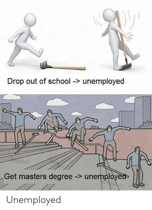 Unemployed: Drop out of school -> unemployed  Get masters degree -> unemployed Unemployed