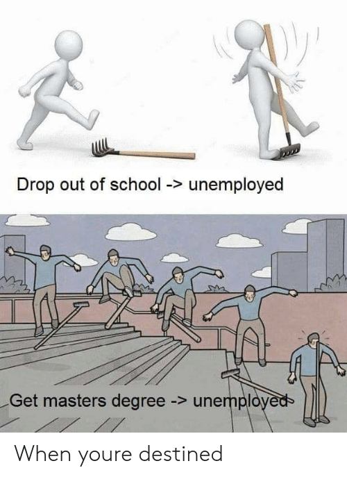 Unemployed: Drop out of school -> unemployed  Get masters degree -> unemployeds When youre destined