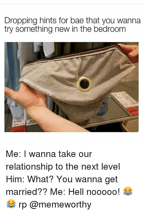 Bae, Memes, and Hell: Dropping hints for bae that you wanna  try something new in the bedroom Me: I wanna take our relationship to the next level Him: What? You wanna get married?? Me: Hell nooooo! 😂😂 rp @memeworthy
