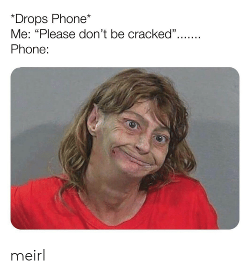 "Me Please: *Drops Phone*  Me: ""Please don't be cracked"".  Phone: meirl"