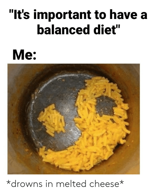 cheese: *drowns in melted cheese*