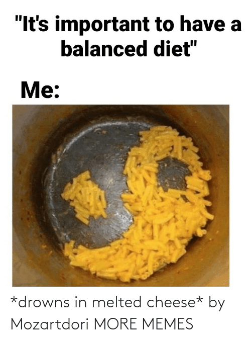 Melted: *drowns in melted cheese* by Mozartdori MORE MEMES