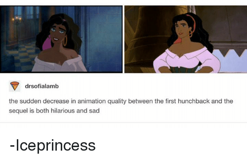 hunchback: drsofialamb  the sudden decrease in animation quality between the first hunchback and the  sequel is both hilarious and sad -Iceprincess