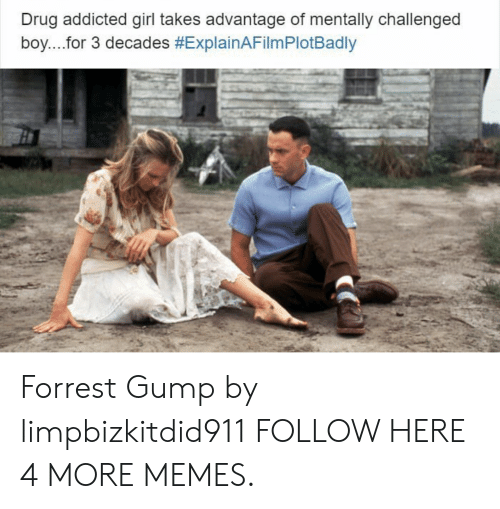 Explain a Film Plot Badly: Drug addicted girl takes advantage of mentally challenged  boy....for 3 decades Forrest Gump by limpbizkitdid911 FOLLOW HERE 4 MORE MEMES.