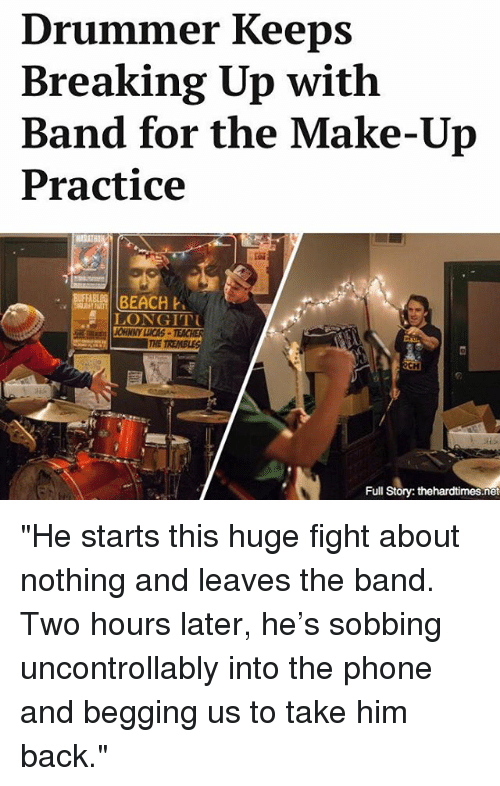 """Two Hours Later: Drummer Keeps  Breaking Up with  Band for the Make-Up  Practice  BEACH  LONGITTU  Full  Story: thehardtimes.net """"He starts this huge fight about nothing and leaves the band. Two hours later, he's sobbing uncontrollably into the phone and begging us to take him back."""""""