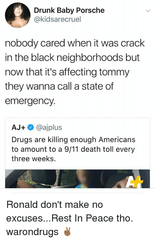 Porsche: Drunk Baby Porsche  @kidsarecruel  nobody cared when it was crack  in the black neighborhoods but  now that it's affecting tommy  they wanna call a state of  emergency.  AJ+ @ajplus  Drugs are killing enough Americans  to amount to a 9/11 death toll every  three weeks Ronald don't make no excuses...Rest In Peace tho. warondrugs ✌🏾